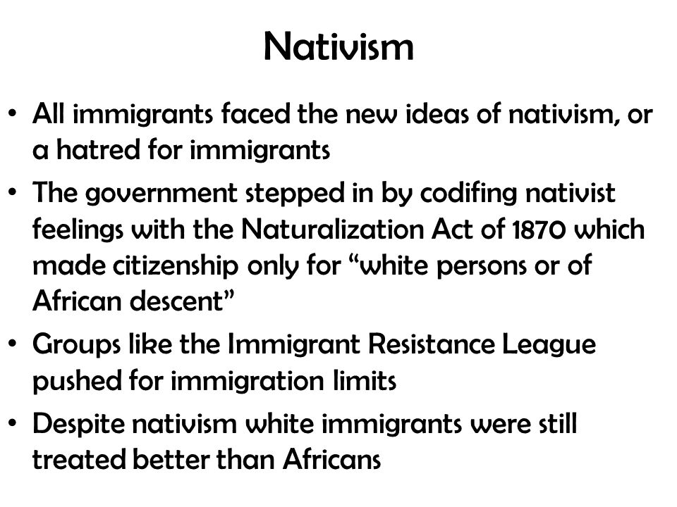 Nativism All immigrants faced the new ideas of nativism, or a hatred for immigrants The government stepped in by codifing nativist feelings with the Naturalization Act of 1870 which made citizenship only for white persons or of African descent Groups like the Immigrant Resistance League pushed for immigration limits Despite nativism white immigrants were still treated better than Africans