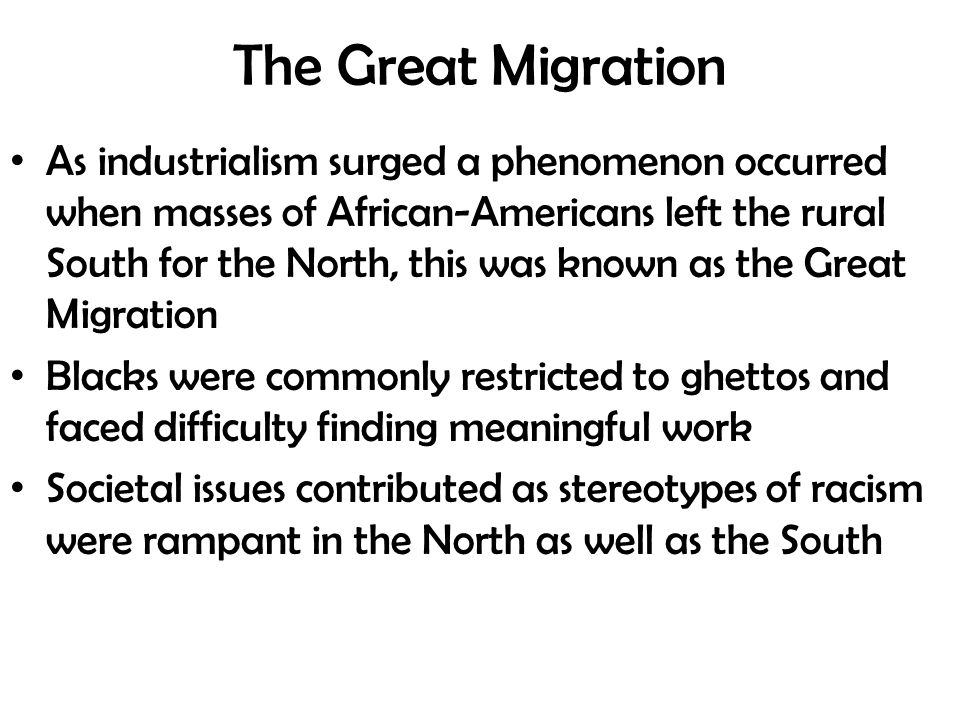 The Great Migration As industrialism surged a phenomenon occurred when masses of African-Americans left the rural South for the North, this was known as the Great Migration Blacks were commonly restricted to ghettos and faced difficulty finding meaningful work Societal issues contributed as stereotypes of racism were rampant in the North as well as the South