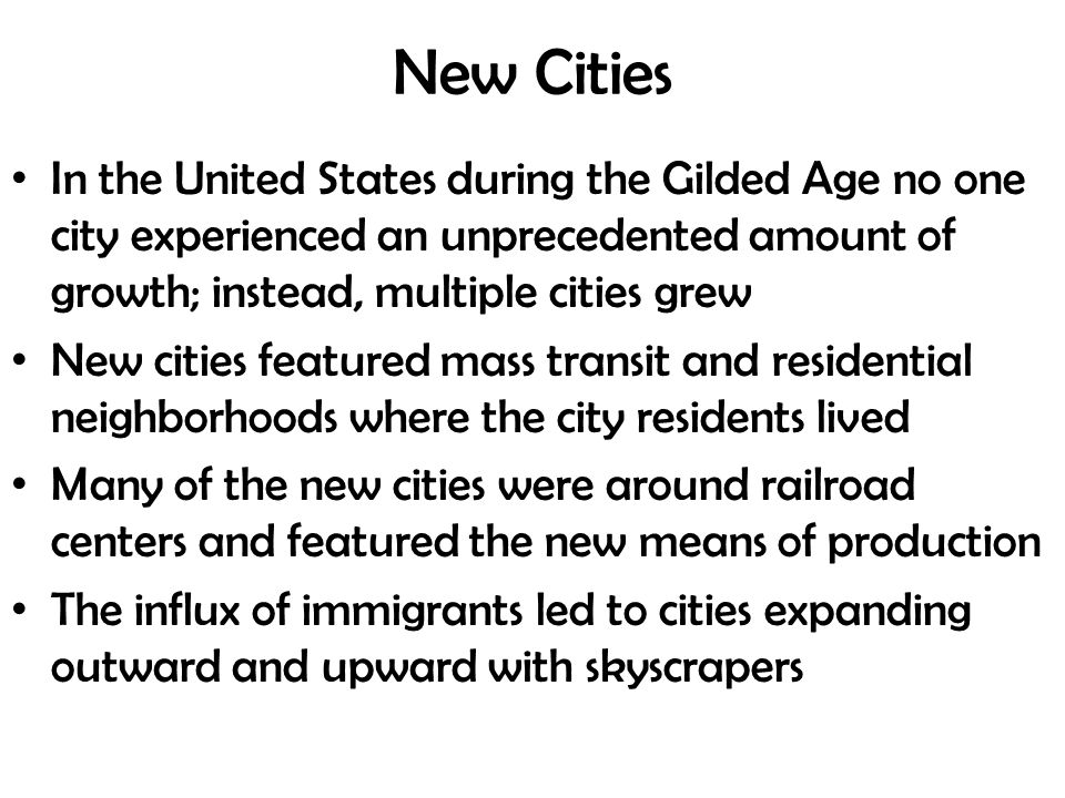 New Cities In the United States during the Gilded Age no one city experienced an unprecedented amount of growth; instead, multiple cities grew New cities featured mass transit and residential neighborhoods where the city residents lived Many of the new cities were around railroad centers and featured the new means of production The influx of immigrants led to cities expanding outward and upward with skyscrapers