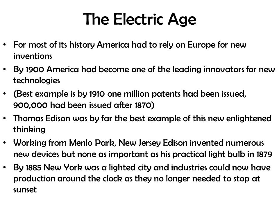 The Electric Age For most of its history America had to rely on Europe for new inventions By 1900 America had become one of the leading innovators for new technologies (Best example is by 1910 one million patents had been issued, 900,000 had been issued after 1870) Thomas Edison was by far the best example of this new enlightened thinking Working from Menlo Park, New Jersey Edison invented numerous new devices but none as important as his practical light bulb in 1879 By 1885 New York was a lighted city and industries could now have production around the clock as they no longer needed to stop at sunset