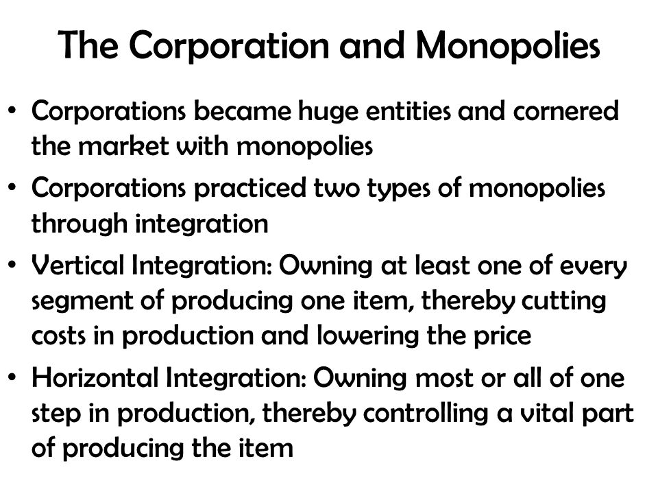 The Corporation and Monopolies Corporations became huge entities and cornered the market with monopolies Corporations practiced two types of monopolies through integration Vertical Integration: Owning at least one of every segment of producing one item, thereby cutting costs in production and lowering the price Horizontal Integration: Owning most or all of one step in production, thereby controlling a vital part of producing the item