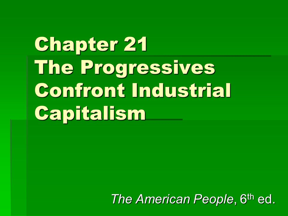 Chapter 21 The Progressives Confront Industrial Capitalism The American People, 6 th ed.