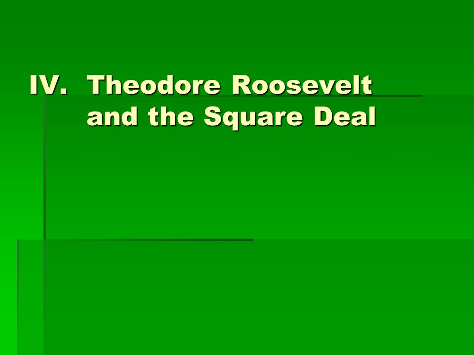 IV.Theodore Roosevelt and the Square Deal