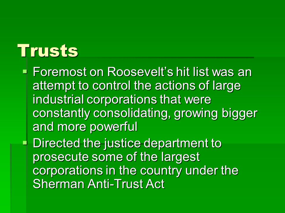 Trusts  Foremost on Roosevelt's hit list was an attempt to control the actions of large industrial corporations that were constantly consolidating, growing bigger and more powerful  Directed the justice department to prosecute some of the largest corporations in the country under the Sherman Anti-Trust Act
