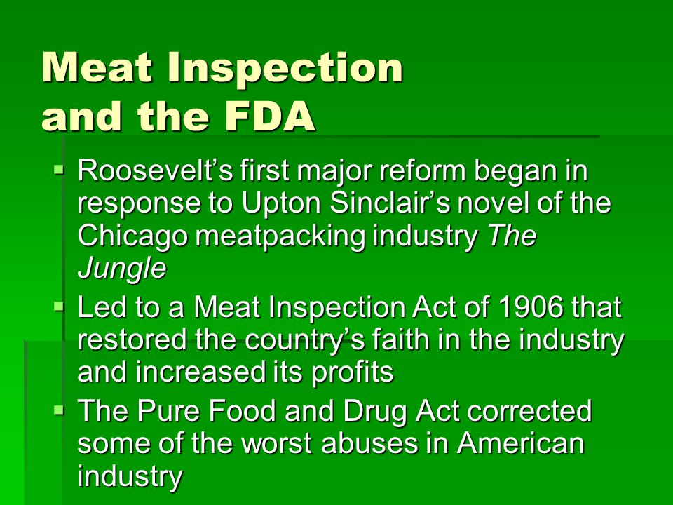 Meat Inspection and the FDA  Roosevelt's first major reform began in response to Upton Sinclair's novel of the Chicago meatpacking industry The Jungle  Led to a Meat Inspection Act of 1906 that restored the country's faith in the industry and increased its profits  The Pure Food and Drug Act corrected some of the worst abuses in American industry