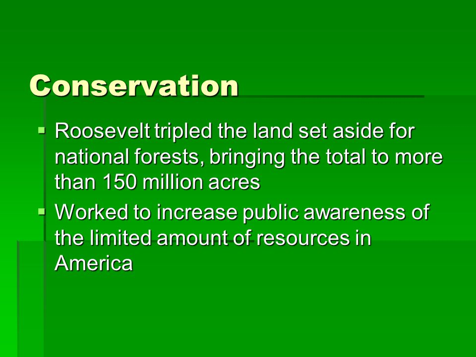 Conservation  Roosevelt tripled the land set aside for national forests, bringing the total to more than 150 million acres  Worked to increase public awareness of the limited amount of resources in America