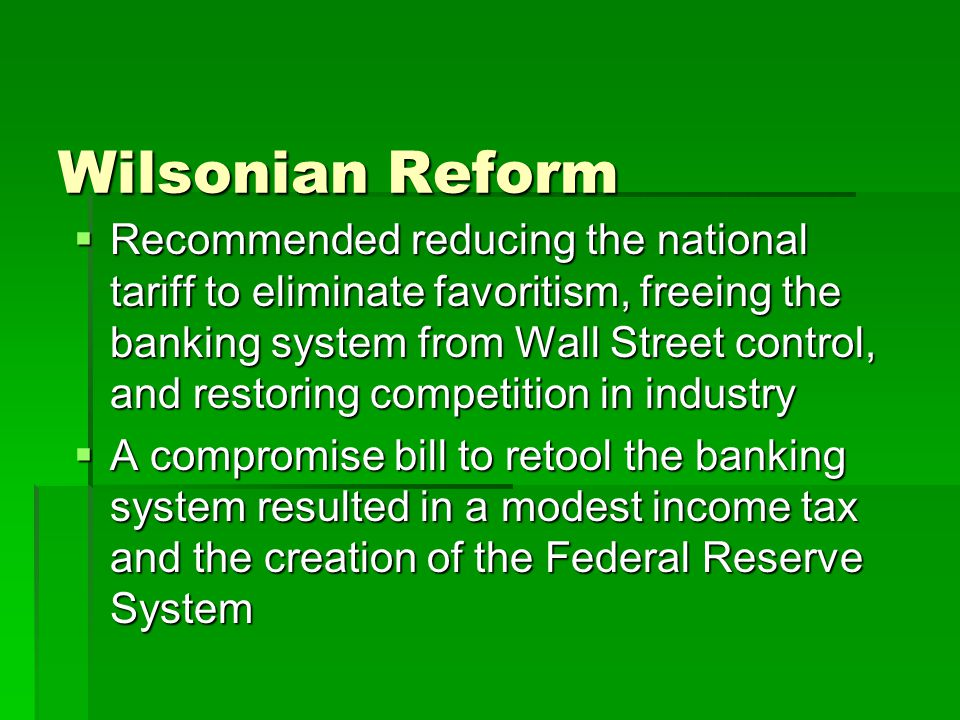 Wilsonian Reform  Recommended reducing the national tariff to eliminate favoritism, freeing the banking system from Wall Street control, and restoring competition in industry  A compromise bill to retool the banking system resulted in a modest income tax and the creation of the Federal Reserve System