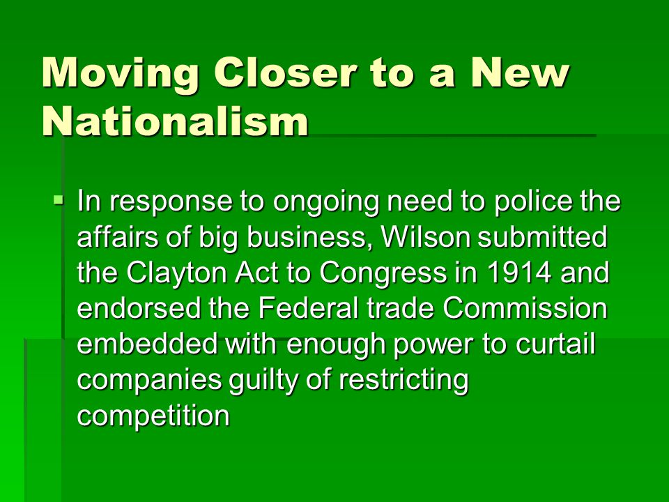 Moving Closer to a New Nationalism  In response to ongoing need to police the affairs of big business, Wilson submitted the Clayton Act to Congress in 1914 and endorsed the Federal trade Commission embedded with enough power to curtail companies guilty of restricting competition