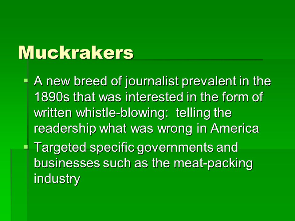Muckrakers  A new breed of journalist prevalent in the 1890s that was interested in the form of written whistle-blowing: telling the readership what was wrong in America  Targeted specific governments and businesses such as the meat-packing industry
