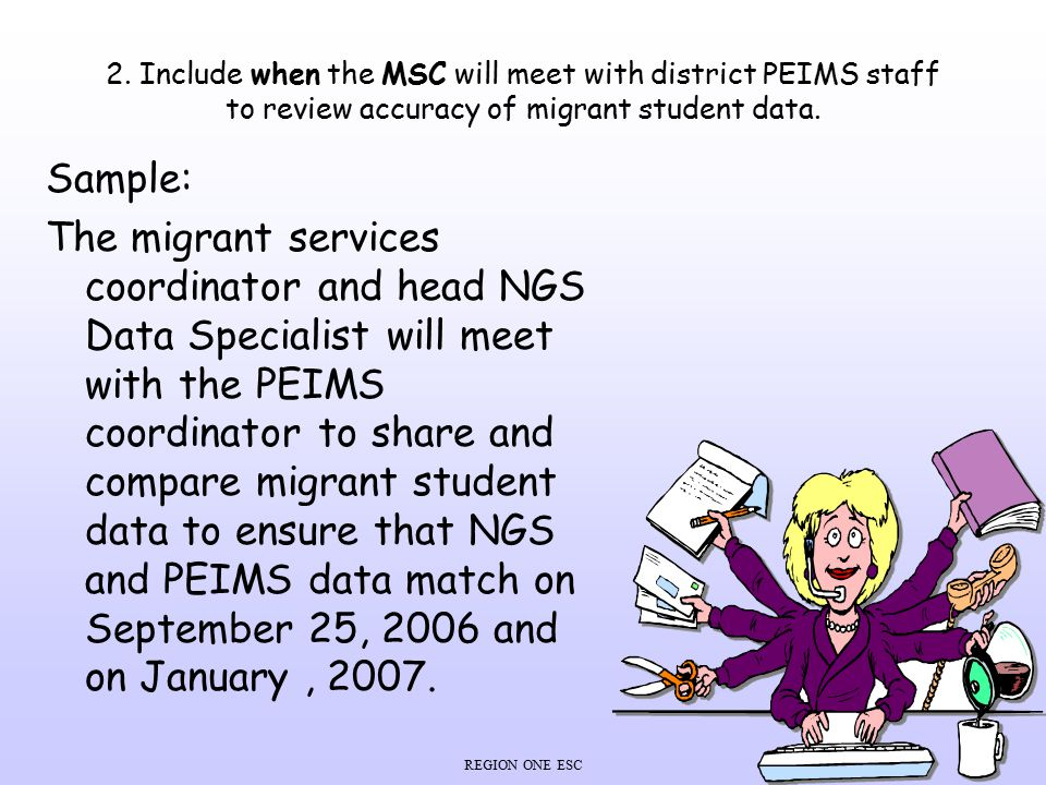 REGION ONE ESC 2. Include when the MSC will meet with district PEIMS staff to review accuracy of migrant student data. Sample: The migrant services co