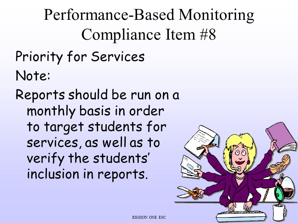 REGION ONE ESC Performance-Based Monitoring Compliance Item #8 Priority for Services Note: Reports should be run on a monthly basis in order to target