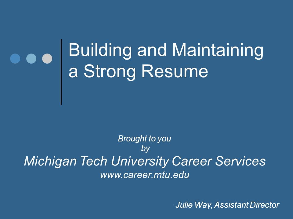 Brought to you by Michigan Tech University Career Services www.career.mtu.edu Julie Way, Assistant Director Building and Maintaining a Strong Resume