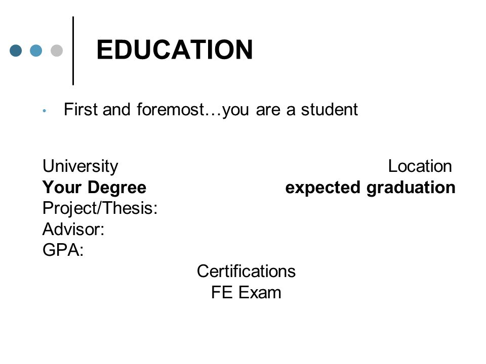 EDUCATION First and foremost…you are a student University Location Your Degreeexpected graduation Project/Thesis: Advisor: GPA: Certifications FE Exam