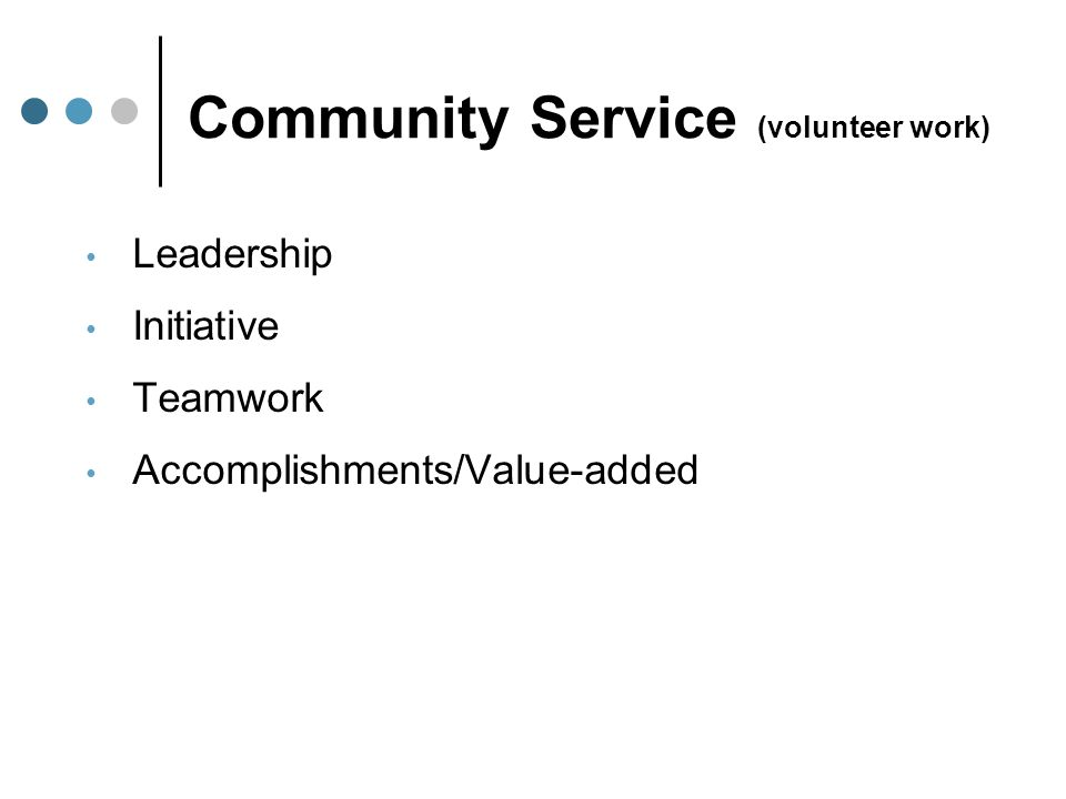 Community Service (volunteer work) Leadership Initiative Teamwork Accomplishments/Value-added