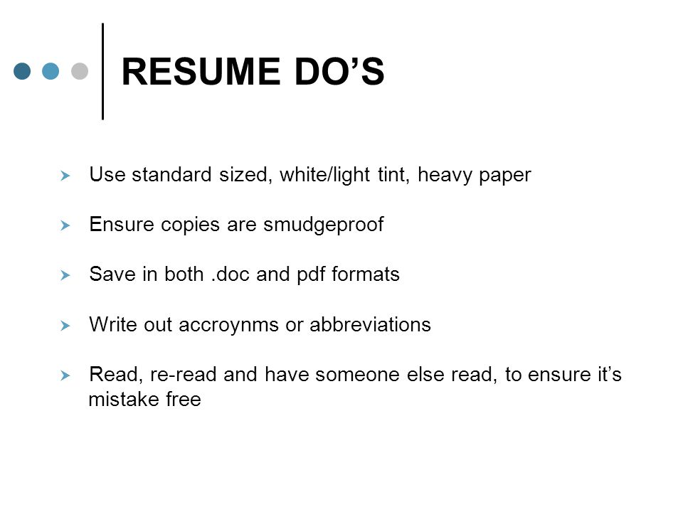 RESUME DO'S  Use standard sized, white/light tint, heavy paper  Ensure copies are smudgeproof  Save in both.doc and pdf formats  Write out accroyn