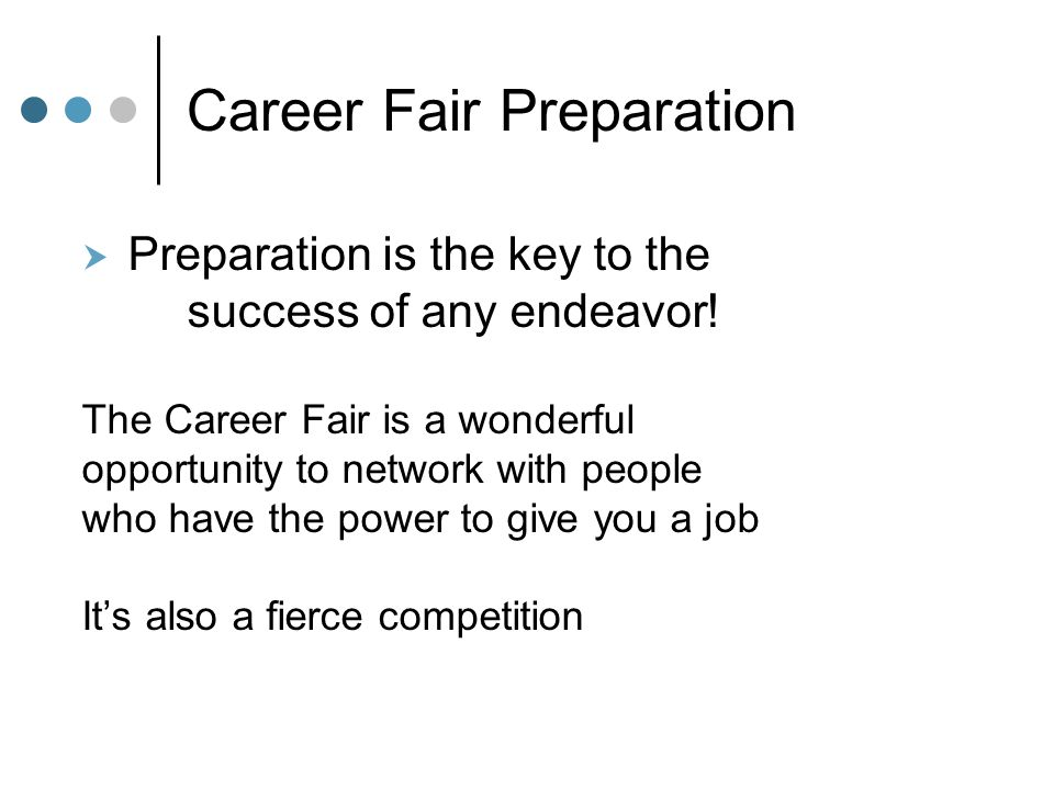 Career Fair Preparation  Preparation is the key to the success of any endeavor! The Career Fair is a wonderful opportunity to network with people who