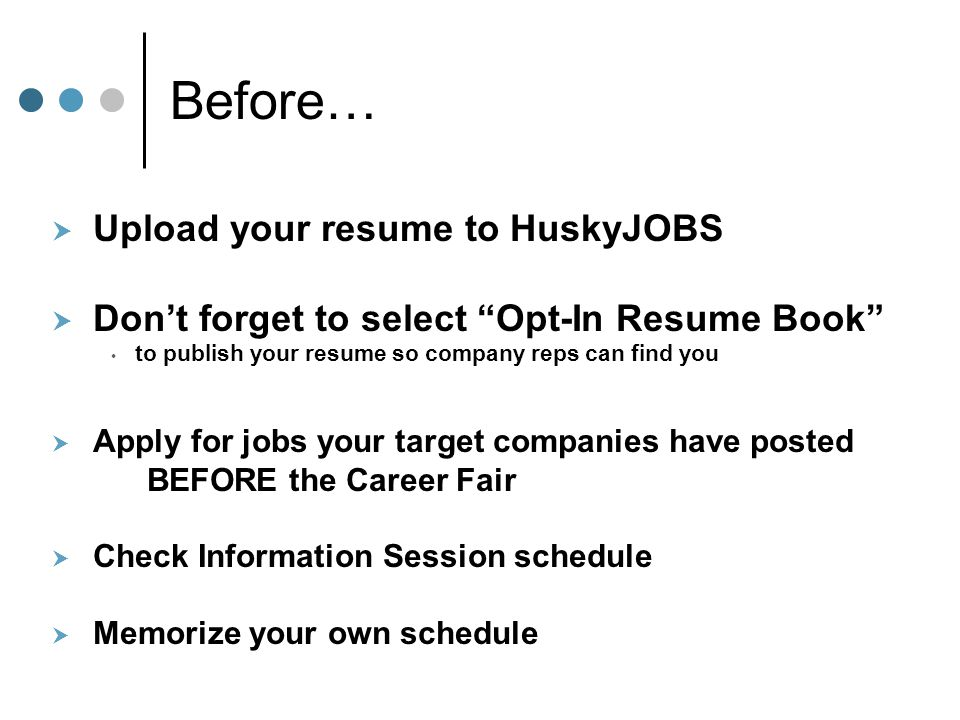 "Before…  Upload your resume to HuskyJOBS  Don't forget to select ""Opt-In Resume Book"" to publish your resume so company reps can find you  Apply fo"