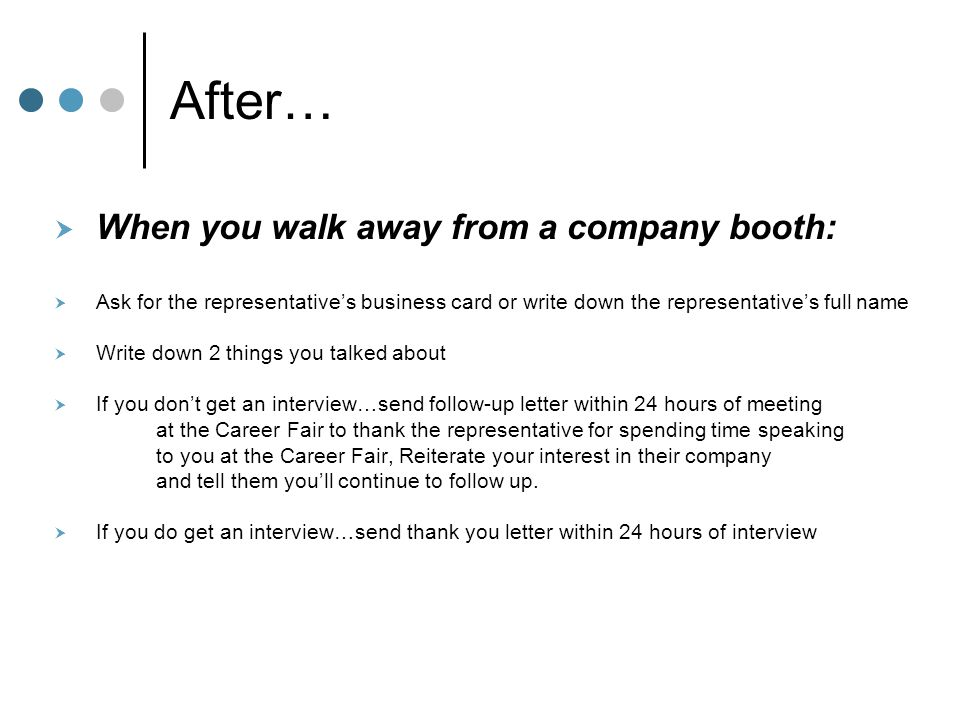 After…  When you walk away from a company booth:  Ask for the representative's business card or write down the representative's full name  Write do