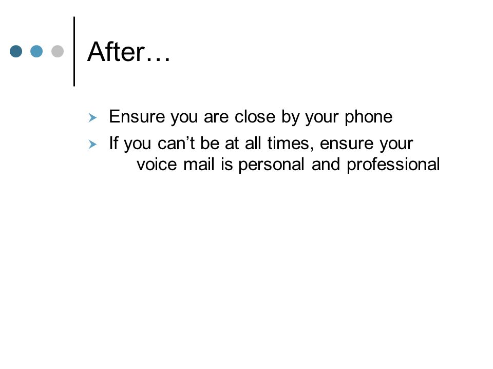 After…  Ensure you are close by your phone  If you can't be at all times, ensure your voice mail is personal and professional