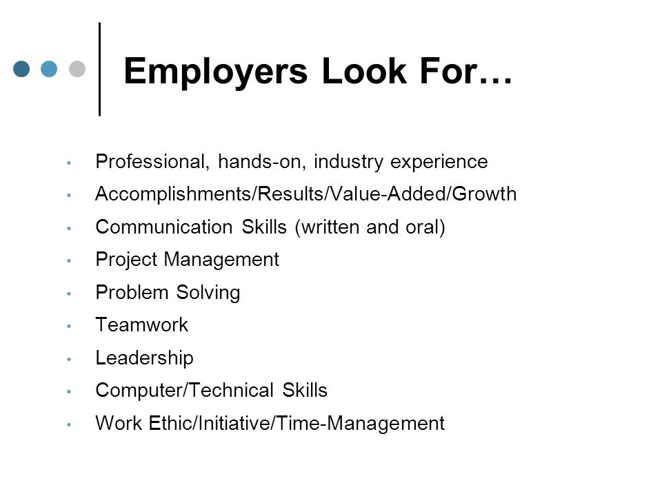 Employers Look For… Professional, hands-on, industry experience Accomplishments/Results/Value-Added/Growth Communication Skills (written and oral) Pro