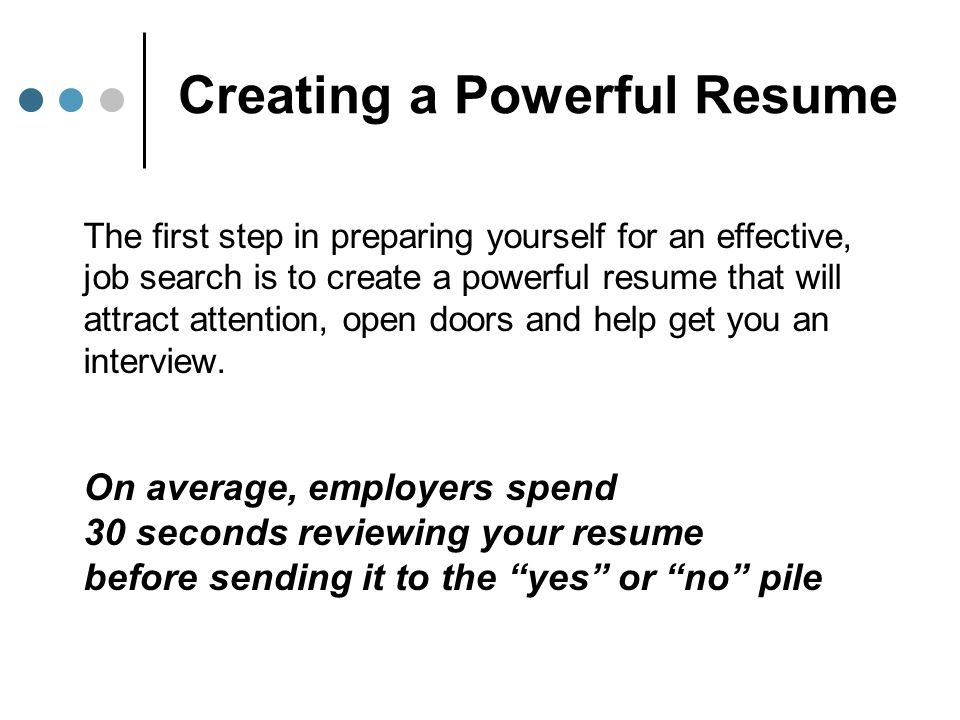 Creating a Powerful Resume The first step in preparing yourself for an effective, job search is to create a powerful resume that will attract attentio