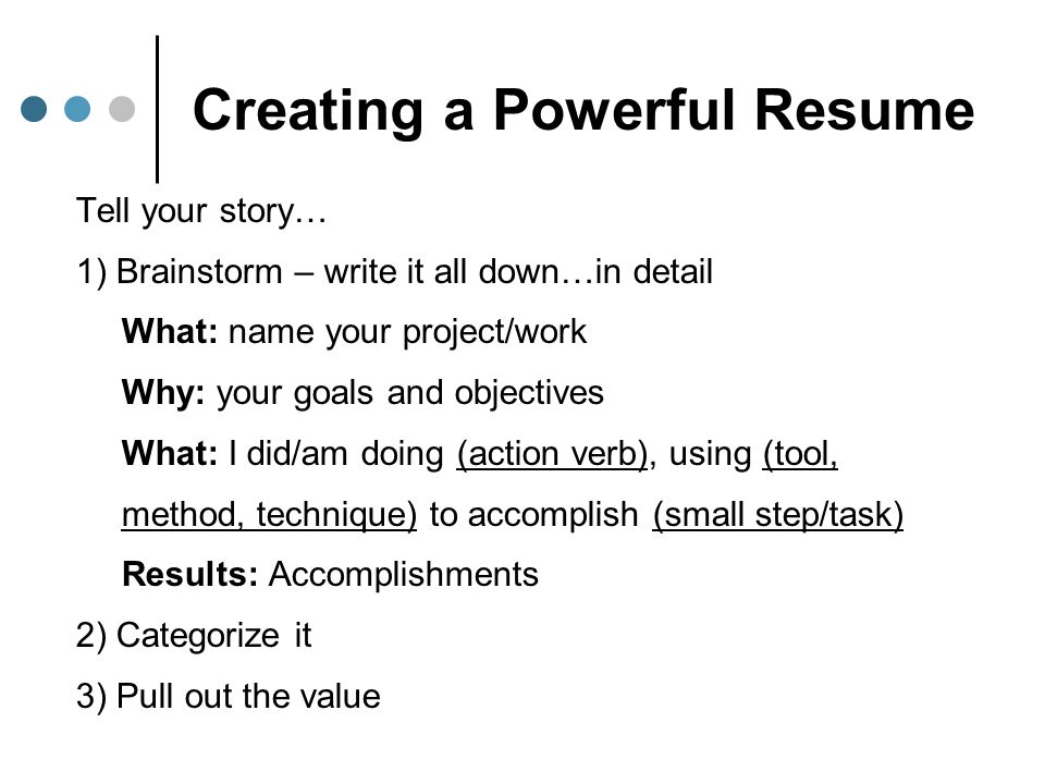 Creating a Powerful Resume Tell your story… 1) Brainstorm – write it all down…in detail What: name your project/work Why: your goals and objectives Wh