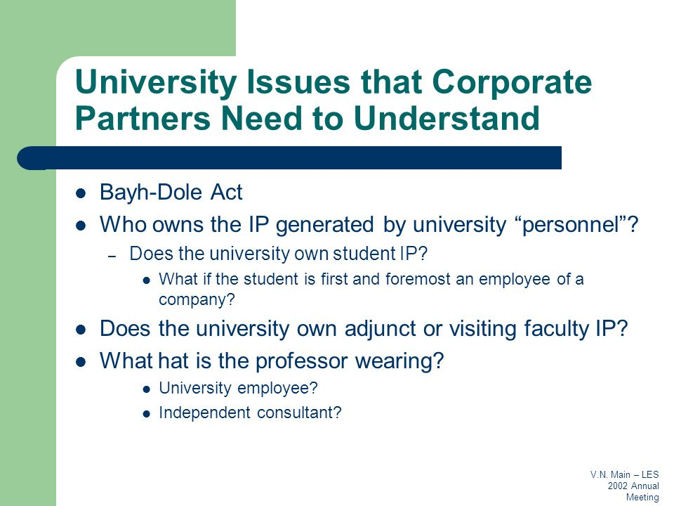 V.N. Main – LES 2002 Annual Meeting University Issues that Corporate Partners Need to Understand Bayh-Dole Act Who owns the IP generated by university