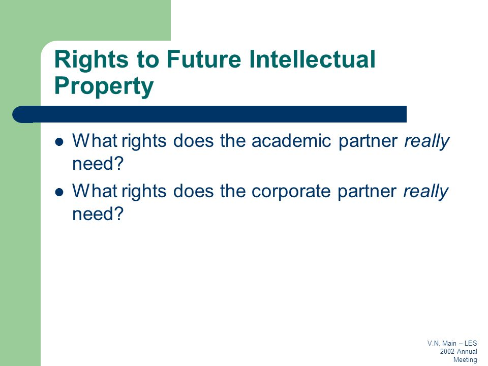 V.N. Main – LES 2002 Annual Meeting Rights to Future Intellectual Property What rights does the academic partner really need? What rights does the cor