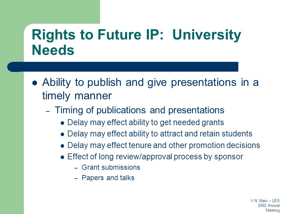 V.N. Main – LES 2002 Annual Meeting Rights to Future IP: University Needs Ability to publish and give presentations in a timely manner – Timing of pub