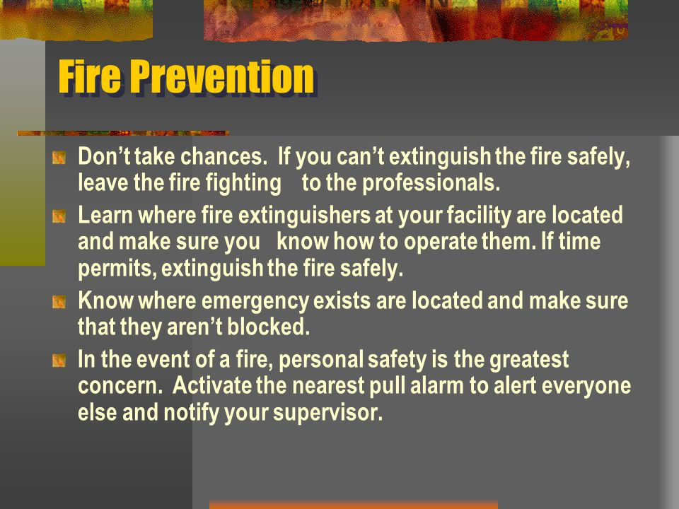 Fire Prevention Don't take chances. If you can't extinguish the fire safely, leave the fire fighting to the professionals. Learn where fire extinguish
