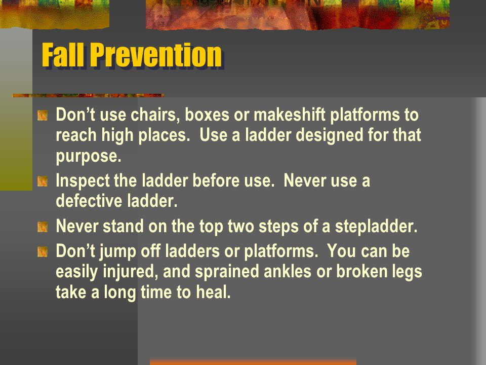 Fall Prevention Don't use chairs, boxes or makeshift platforms to reach high places. Use a ladder designed for that purpose. Inspect the ladder before