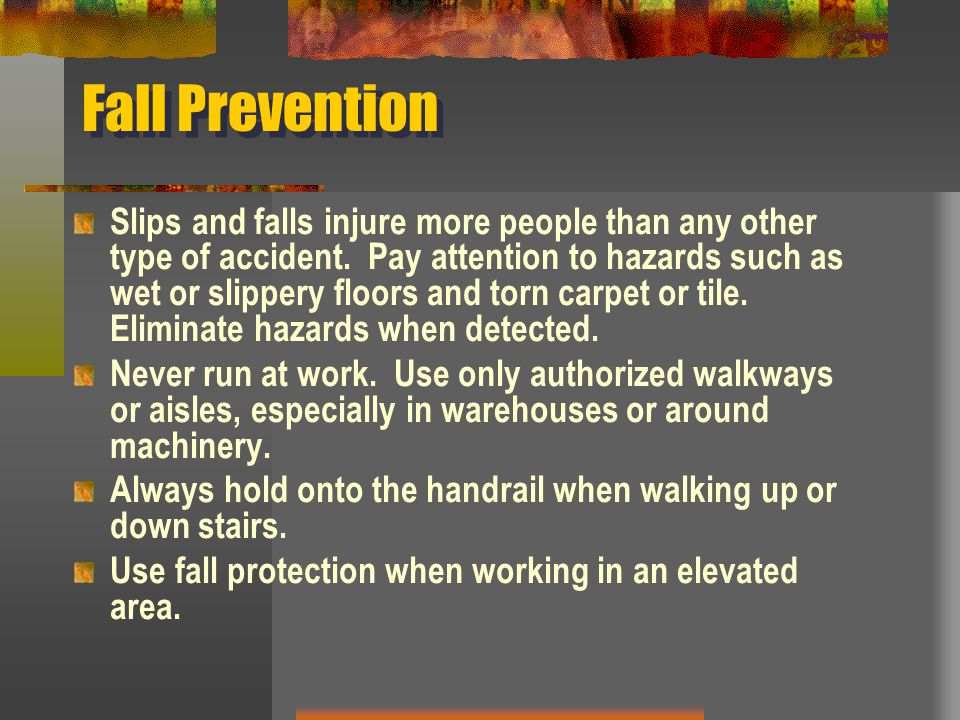 Fall Prevention Slips and falls injure more people than any other type of accident. Pay attention to hazards such as wet or slippery floors and torn c