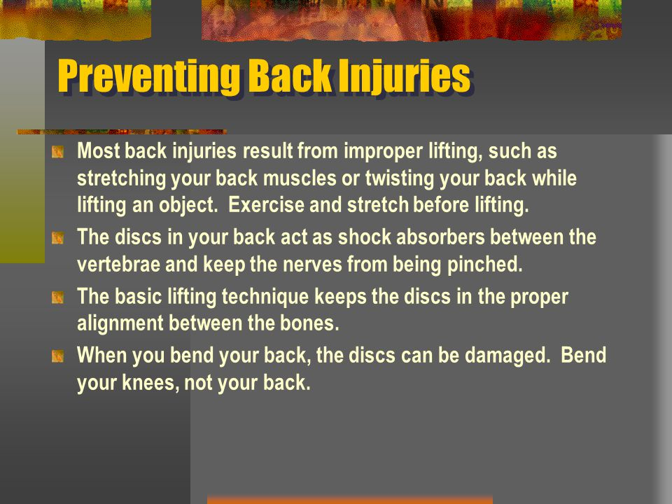 Preventing Back Injuries Most back injuries result from improper lifting, such as stretching your back muscles or twisting your back while lifting an