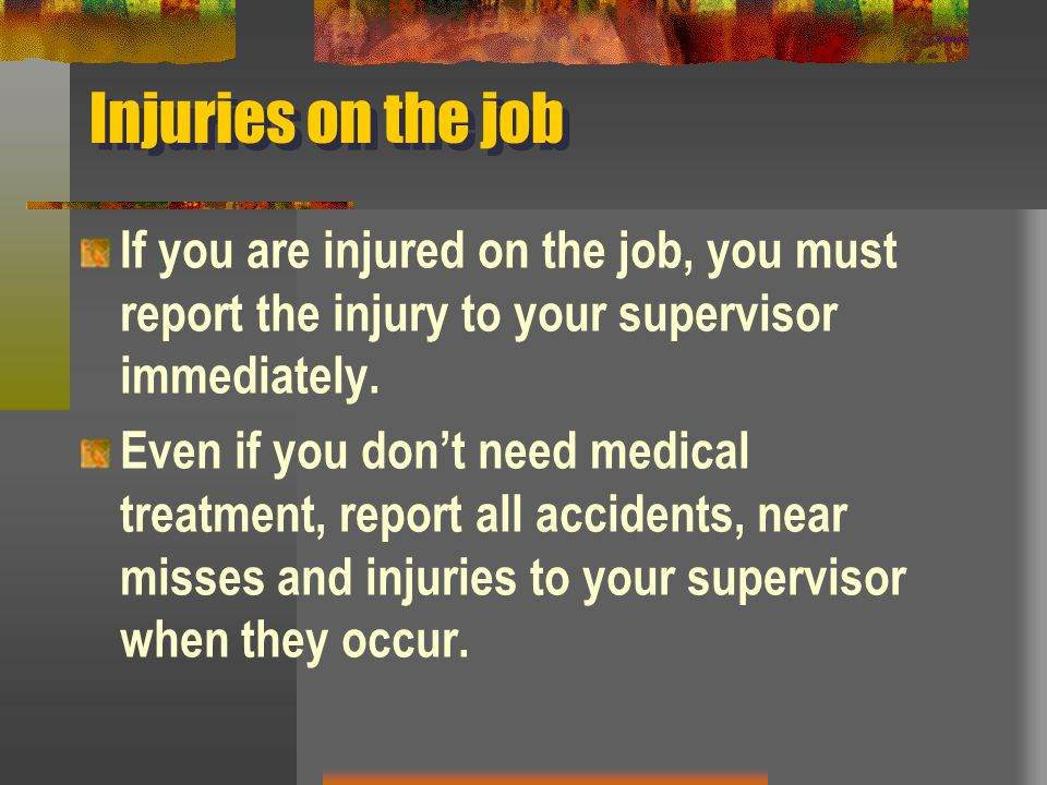 Injuries on the job If you are injured on the job, you must report the injury to your supervisor immediately. Even if you don't need medical treatment