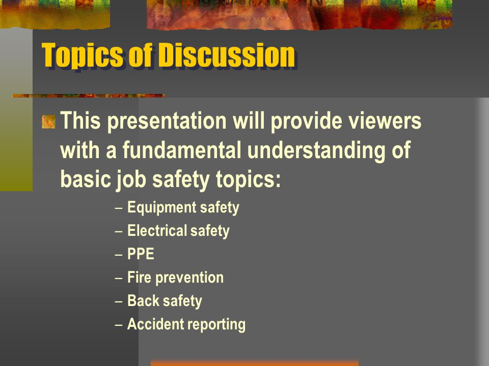 Topics of Discussion This presentation will provide viewers with a fundamental understanding of basic job safety topics: – Equipment safety – Electric