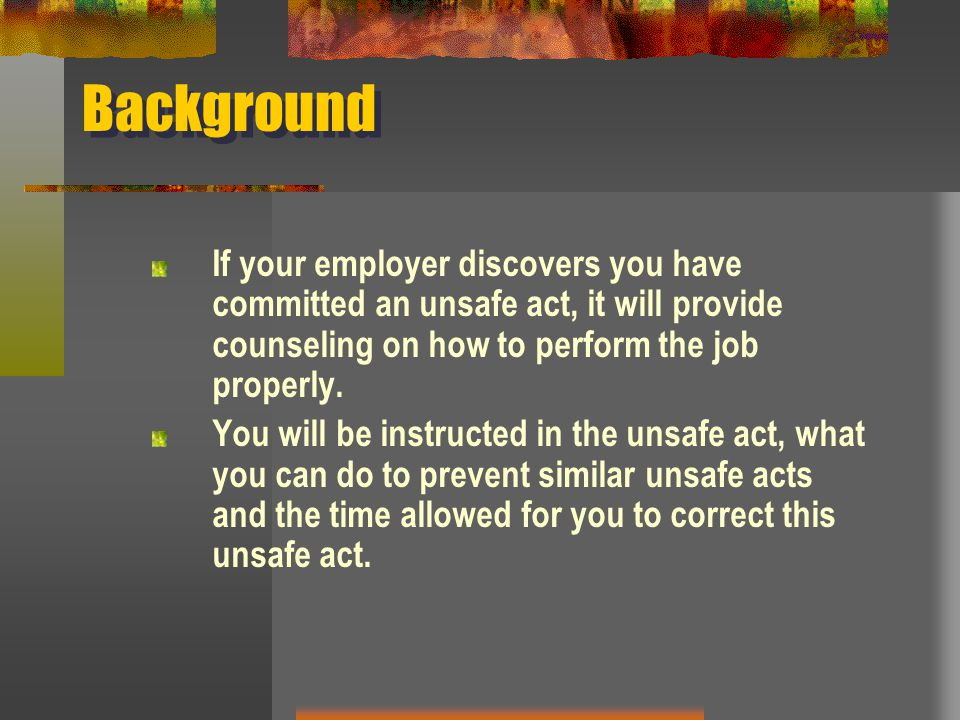 Background If your employer discovers you have committed an unsafe act, it will provide counseling on how to perform the job properly. You will be ins