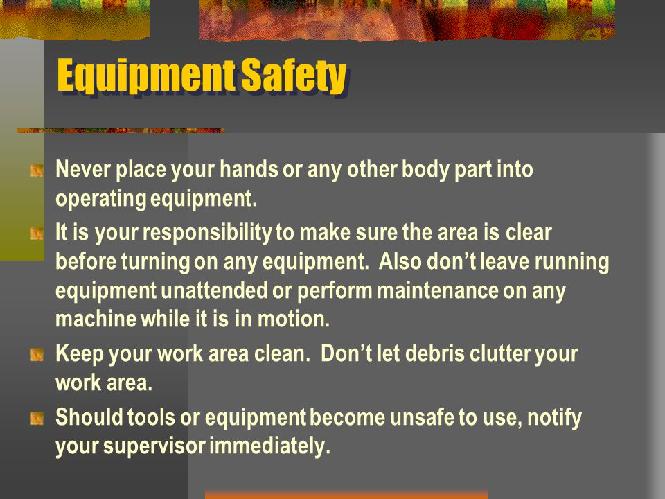 Equipment Safety Never place your hands or any other body part into operating equipment. It is your responsibility to make sure the area is clear befo