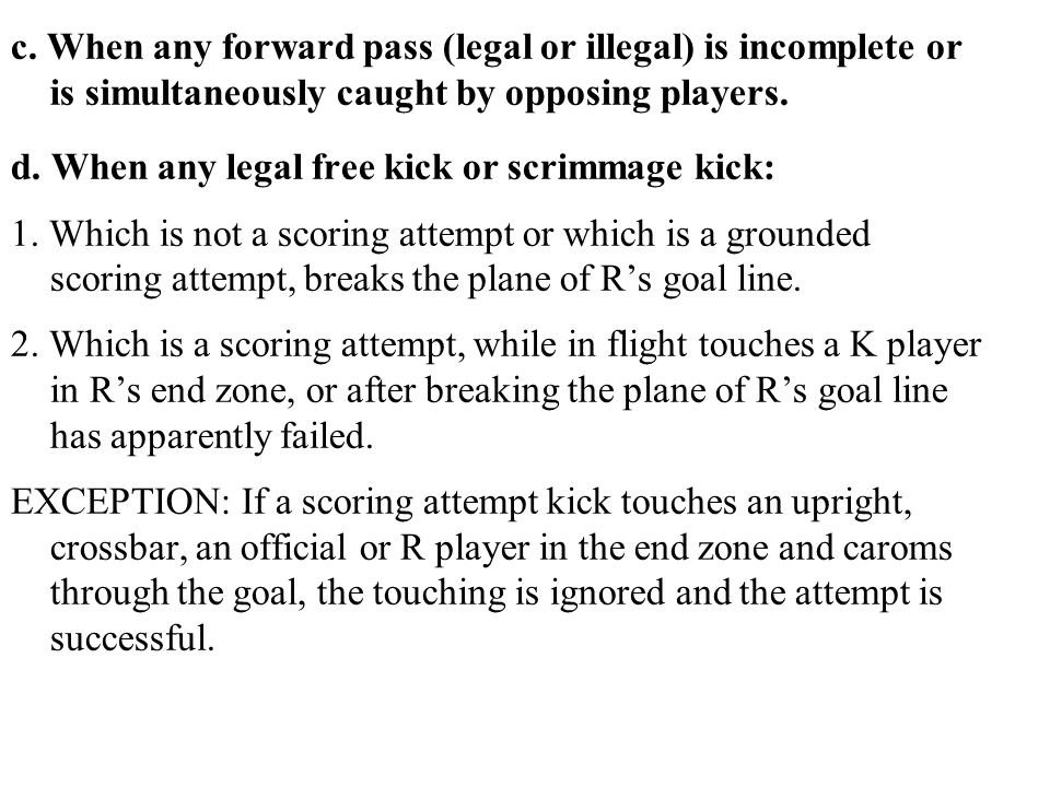 c. When any forward pass (legal or illegal) is incomplete or is simultaneously caught by opposing players. d. When any legal free kick or scrimmage ki