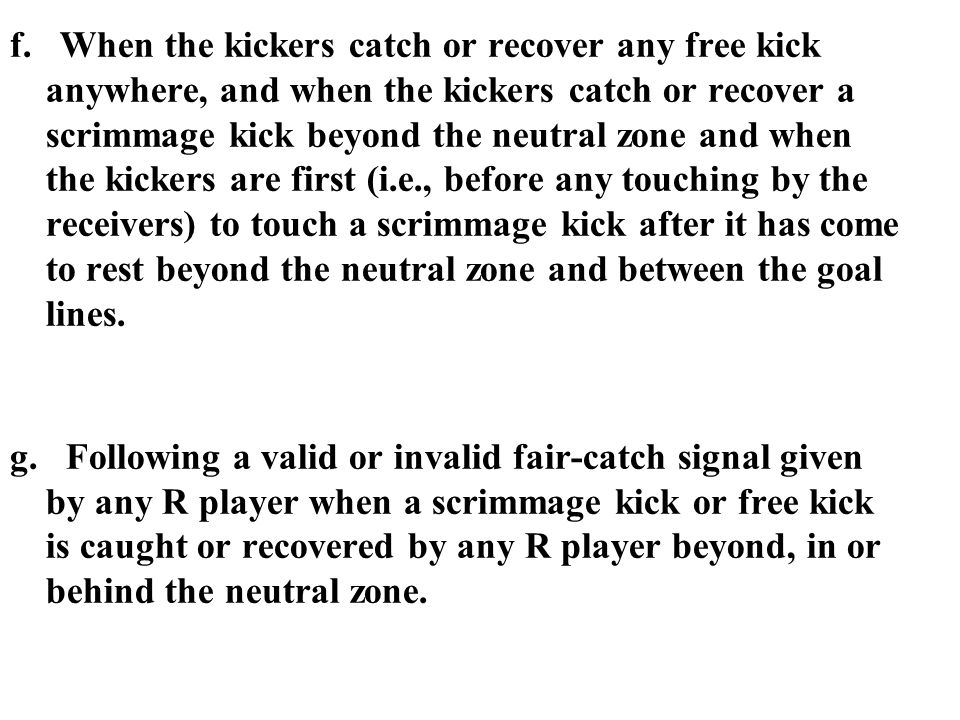 f. When the kickers catch or recover any free kick anywhere, and when the kickers catch or recover a scrimmage kick beyond the neutral zone and when t