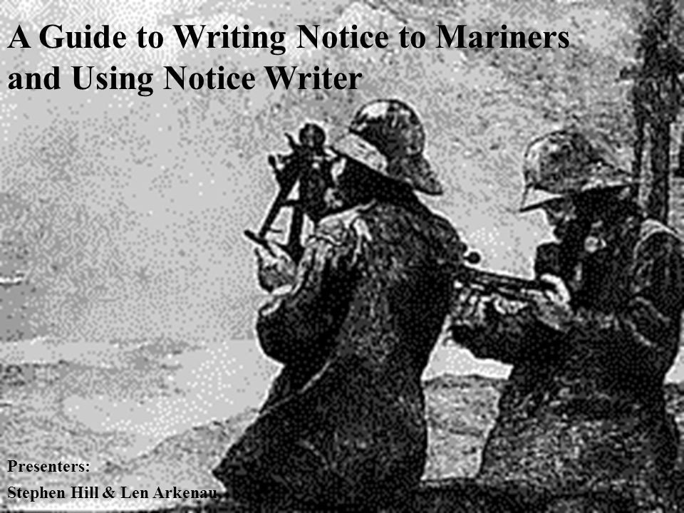 A Guide to Writing Notice to Mariners and Using Notice Writer Presenters: Stephen Hill & Len Arkenau