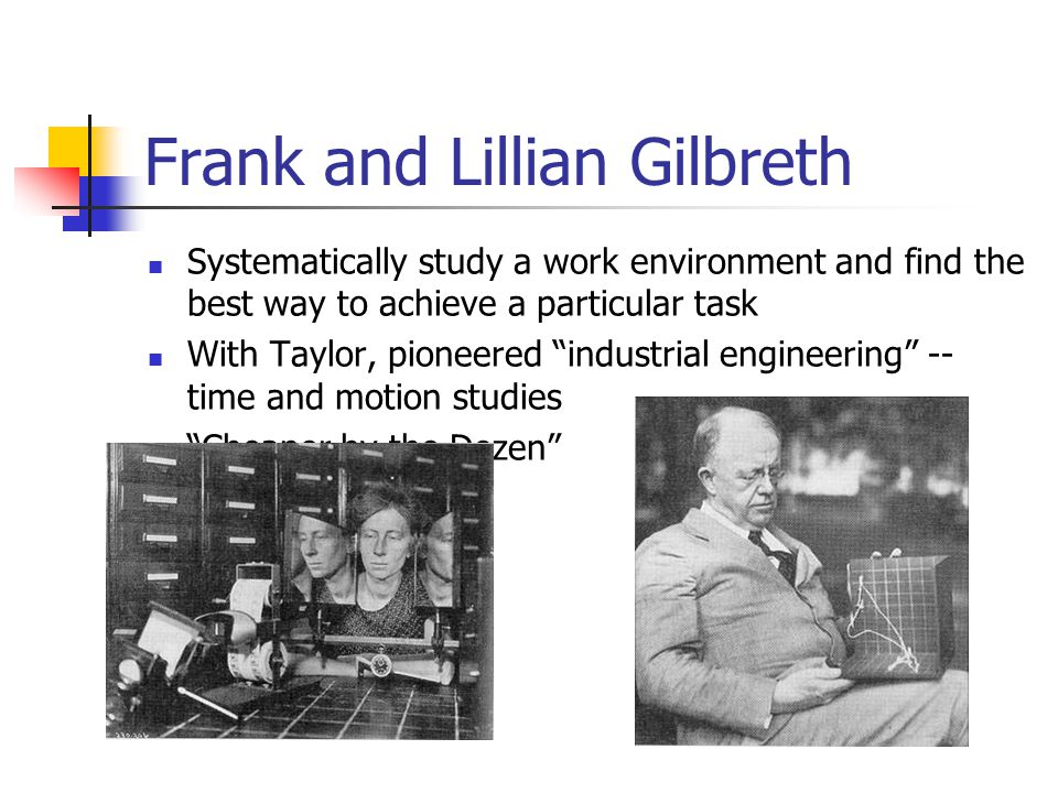 "Frank and Lillian Gilbreth Systematically study a work environment and find the best way to achieve a particular task With Taylor, pioneered ""industri"