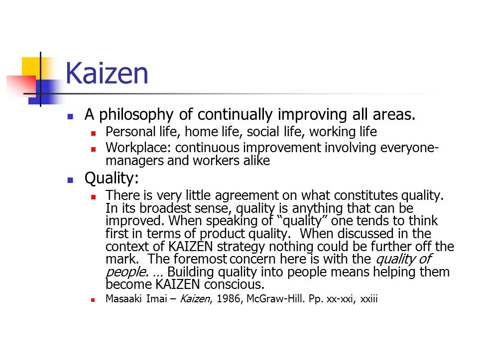 Kaizen A philosophy of continually improving all areas. Personal life, home life, social life, working life Workplace: continuous improvement involvin