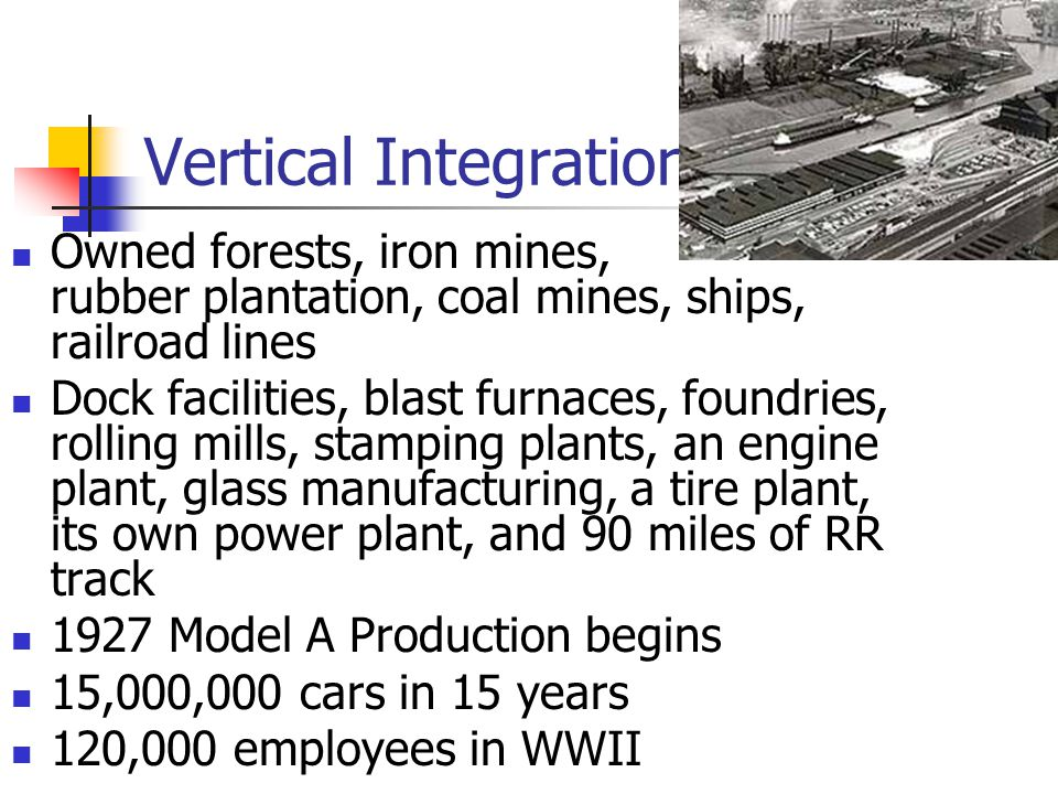 Vertical Integration Owned forests, iron mines, rubber plantation, coal mines, ships, railroad lines Dock facilities, blast furnaces, foundries, rolli