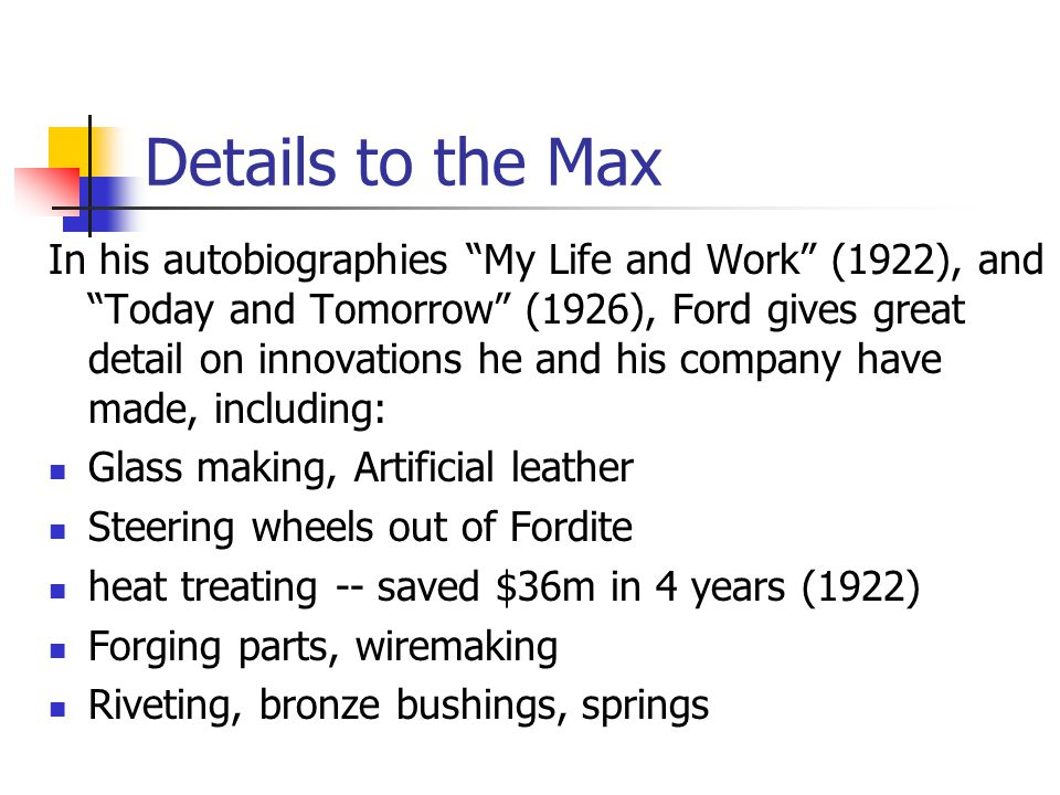 "Details to the Max In his autobiographies ""My Life and Work"" (1922), and ""Today and Tomorrow"" (1926), Ford gives great detail on innovations he and hi"