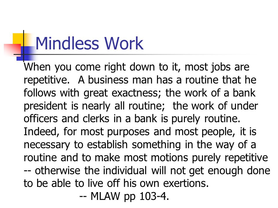 Mindless Work When you come right down to it, most jobs are repetitive. A business man has a routine that he follows with great exactness; the work of