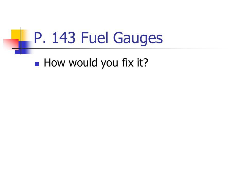 P. 143 Fuel Gauges How would you fix it