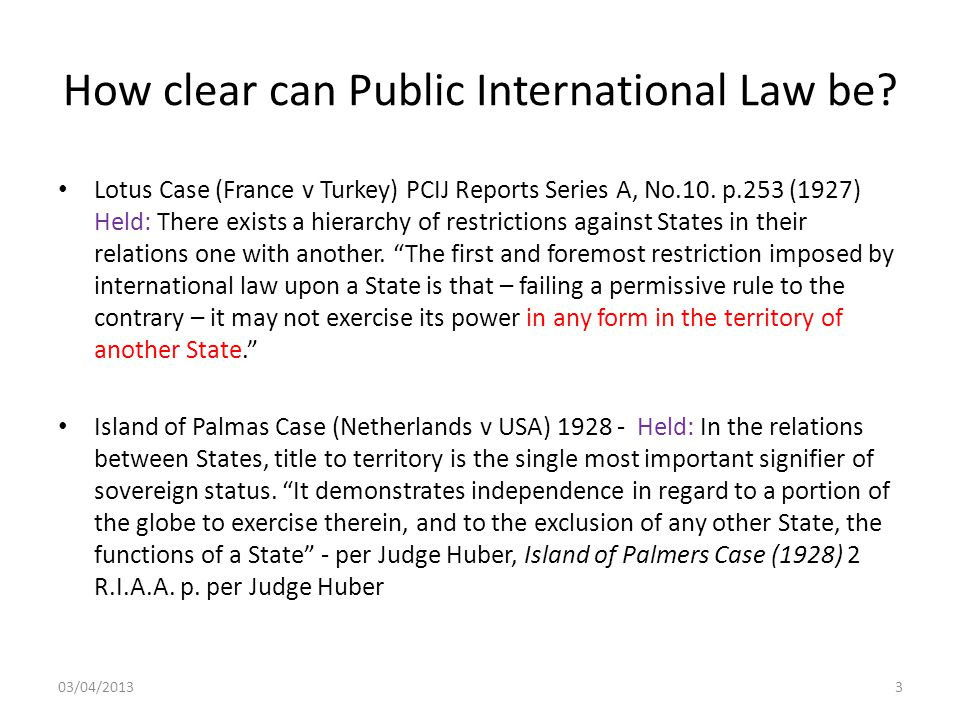 How clear can Public International Law be? Lotus Case (France v Turkey) PCIJ Reports Series A, No.10. p.253 (1927) Held: There exists a hierarchy of r