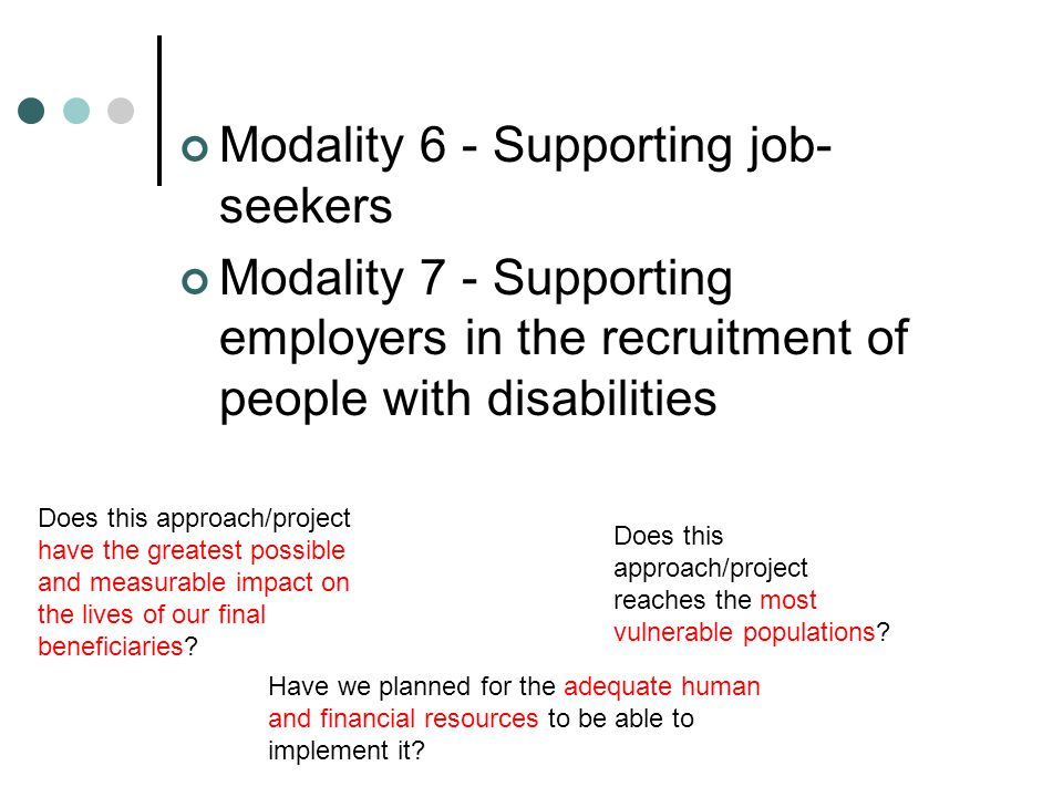 For HI, seven axes of work Modality 1 - Supporting the setting up of an individual livelihood project Modality 2 - Developing businesses and the capacities of entrepreneurs Modality 3 - Promoting access to appropriate financial resources Modality 4 - Constructing a favourable environment for the livelihood of people with disabilities Modality 5 - Promoting access to technical and professional training / other skills