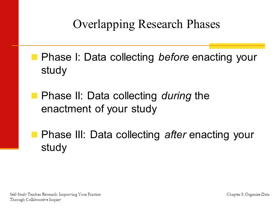 Chapter 8: Organize Data Overlapping Research Phases Phase I: Data collecting before enacting your study Phase II: Data collecting during the enactment of your study Phase III: Data collecting after enacting your study Self-Study Teacher Research: Improving Your Practice Through Collaborative Inquiry