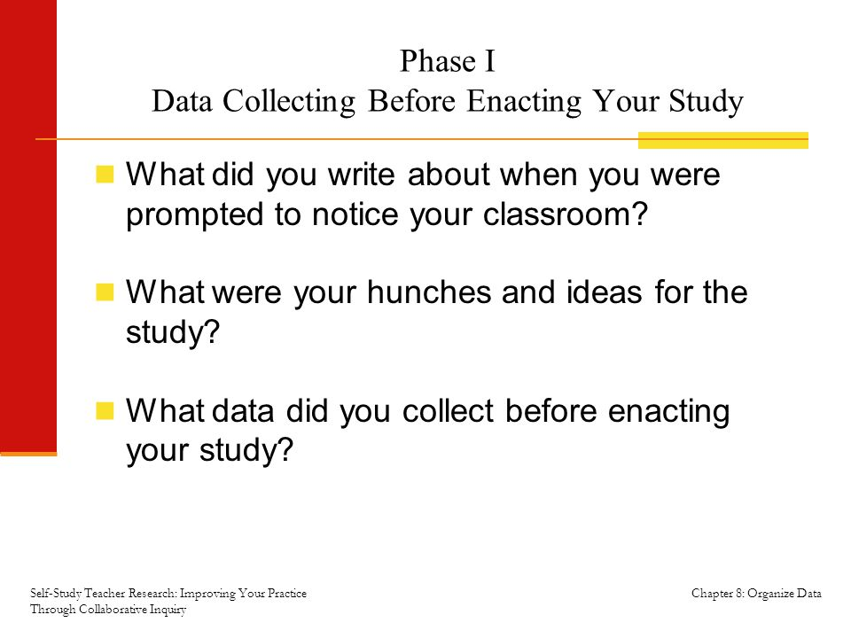 Chapter 8: Organize Data Phase I Data Collecting Before Enacting Your Study What did you write about when you were prompted to notice your classroom.